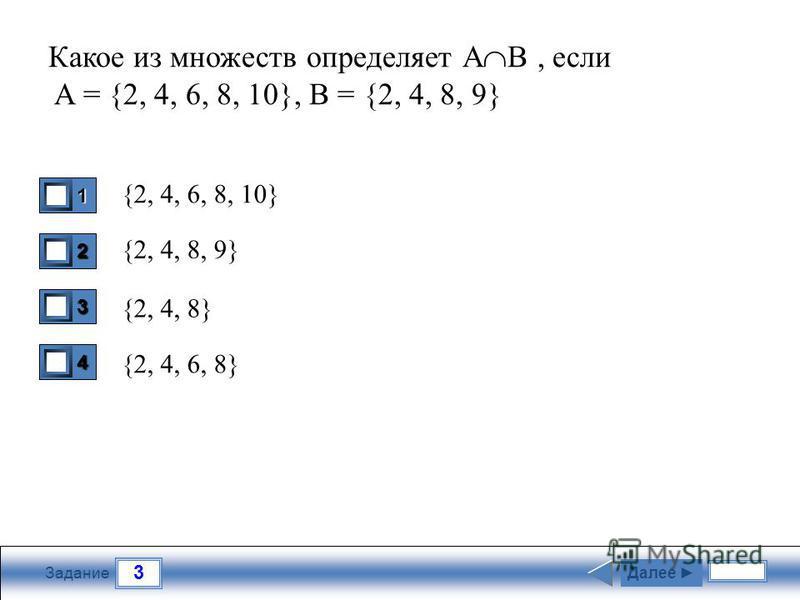 3 Задание Какое из множеств определяет А В, если A = {2, 4, 6, 8, 10}, B = {2, 4, 8, 9} {2, 4, 6, 8, 10} {2, 4, 8, 9} {2, 4, 8} {2, 4, 6, 8} 1 0 2 0 3 1 4 0 Далее