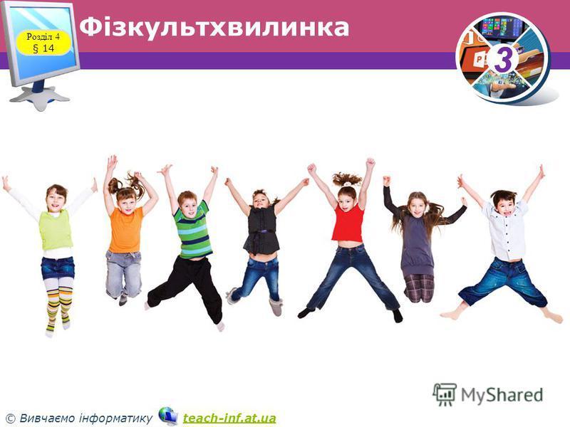 33 © Вивчаємо інформатику teach-inf.at.uateach-inf.at.ua Фізкультхвилинка Розділ 4 § 14