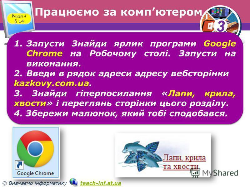 33 © Вивчаємо інформатику teach-inf.at.uateach-inf.at.ua Працюємо за компютером Розділ 4 § 14 1.Запусти Знайди ярлик програми Google Chrome на Робочому столі. Запусти на виконання. 2.Введи в рядок адреси адресу вебсторінки kazkovy.com.ua. 3. Знайди