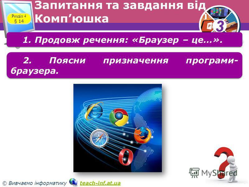 33 © Вивчаємо інформатику teach-inf.at.uateach-inf.at.ua Запитання та завдання від Компюшка Розділ 4 § 14 1. Продовж речення: «Браузер – це…». 2. Поясни призначення програми браузера.