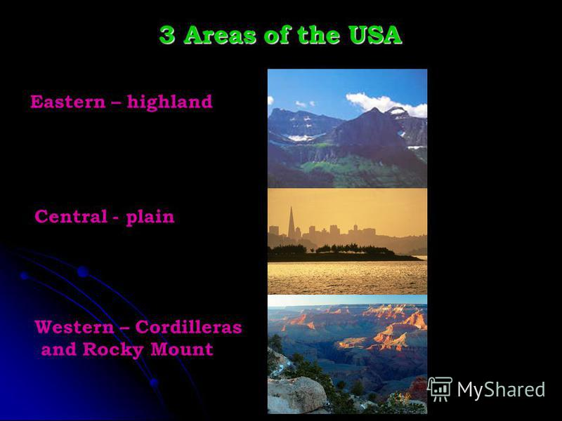 3 Areas of the USA Eastern – highland Central - plain Western – Cordilleras and Rocky Mount
