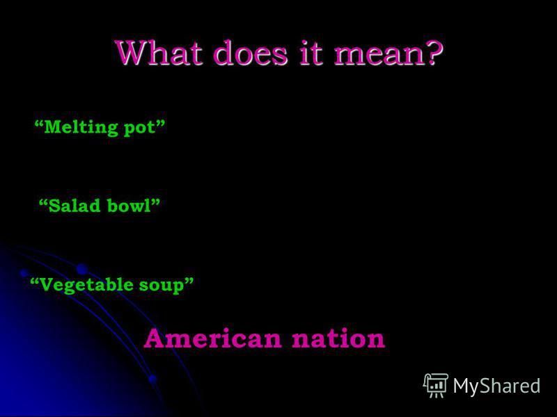 What does it mean? Melting pot Salad bowl Vegetable soup American nation