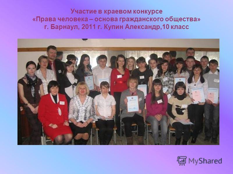 Участие в краевом конкурсе «Права человека – основа гражданского общества» г. Барнаул, 2011 г. Купин Александр,10 класс