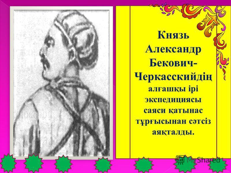 Князь Александр Бекович- Черкасскийдің алғашқы ірі экспедициясы саяси қатынас тұрғысынан сәтсіз аяқталды.