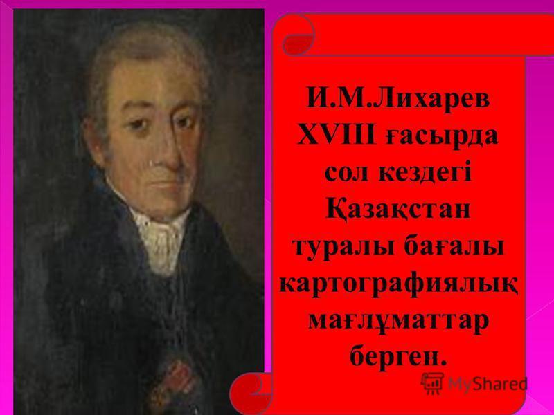 И.М.Лихарев XVIII ғасырда сол кездегі Қазақстан туралы бағалы картографиялық мағлұматтар берген.