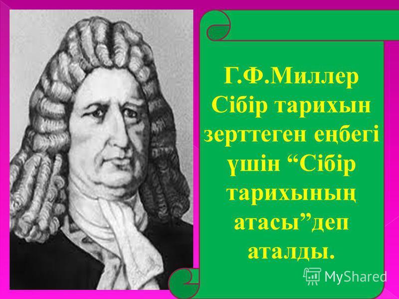 Г.Ф.Миллер Сібір тарихын зерттеген еңбегі үшін Сібір тарихының атасыдеп аталды.