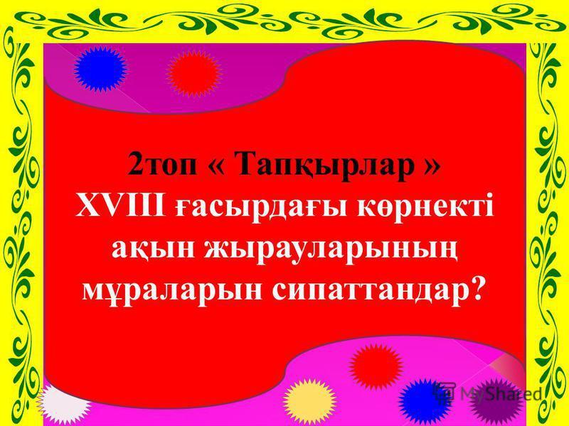 2топ « Тапқырлар » XVIII ғасырдағы көрнекті ақын жырауларының мұраларын сипаттандар?
