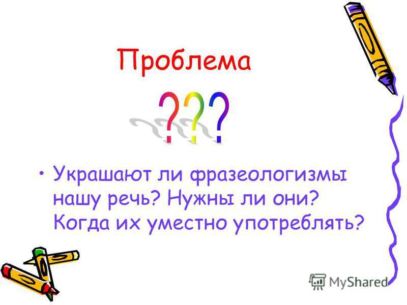 Проблема Украшают ли фразеологизмы нашу речь? Нужны ли они? Когда их уместно употреблять?