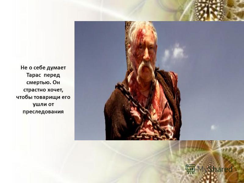 Не о себе думает Тарас перед смертью. Он страстно хочет, чтобы товарищи его ушли от преследования