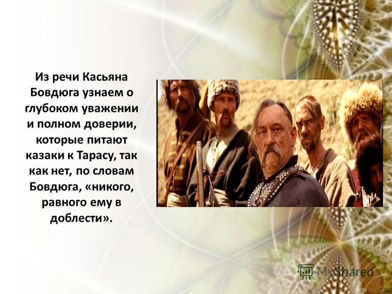 Из речи Касьяна Бовдюга узнаем о глубоком уважении и полном доверии, которые питают казаки к Тарасу, так как нет, по словам Бовдюга, «никого, равного ему в доблести».