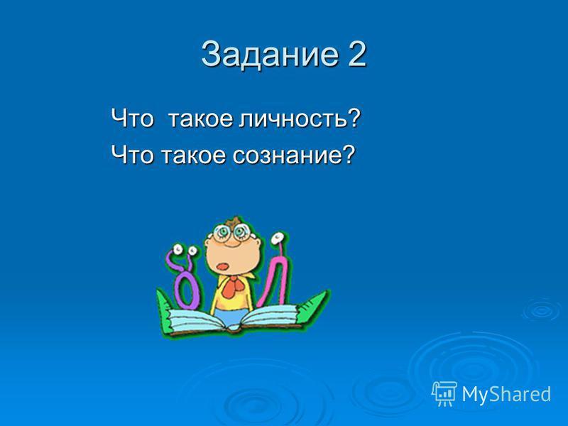 Задание 2 Что такое личность? Что такое личность? Что такое сознание? Что такое сознание?