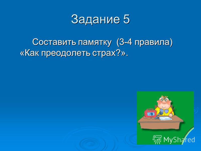 Задание 5 Составить памятку (3-4 правила) «Как преодолеть страх?».
