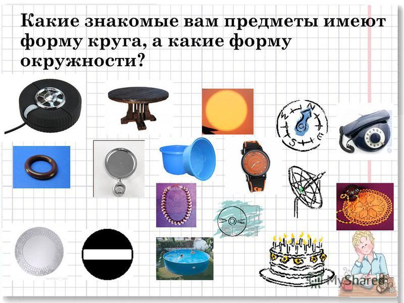 Какие знакомые вам предметы имеют форму круга, а какие форму окружности? 8