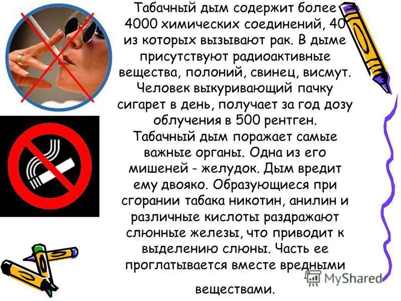 Табачный дым содержит более 4000 химических соединений, 40 из которых вызывают рак. В дыме присутствуют радиоактивные вещества, полоний, свинец, висмут. Человек выкуривающий пачку сигарет в день, получает за год дозу облучения в 500 рентген. Табачный