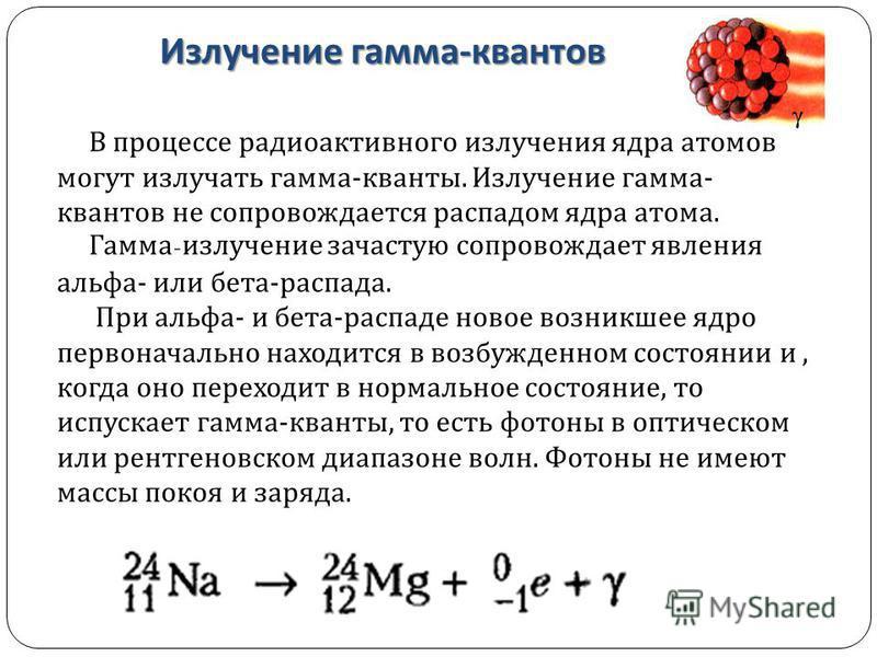 Излучение гамма - квантов В процессе радиоактивного излучения ядра атомов могут излучать гамма - кванты. Излучение гамма - квантов не сопровождается распадом ядра атома. Гамма - излучение зачастую сопровождает явления альфа - или бета - распада. При