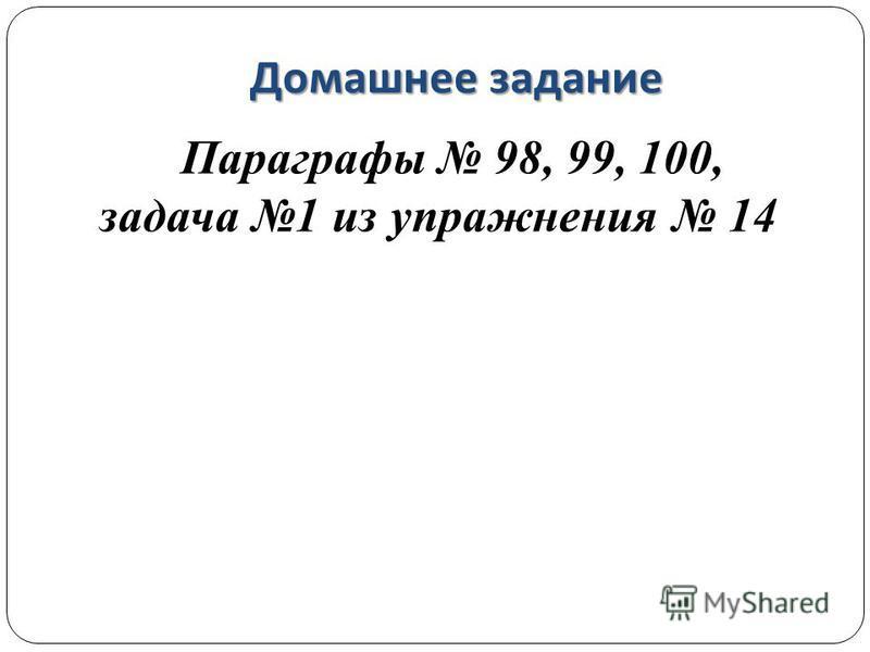 Домашнее задание Параграфы 98, 99, 100, задача 1 из упражнения 14