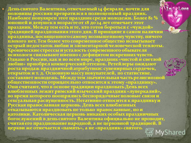 День святого Валентина, отмечаемый 14 февраля, почти для половины россиян превратился в полноценный праздник. Наиболее популярен этот праздник среди молодежи. Более 81 % юношей и девушек в возрасте от 18 до 24 лет отмечает этот праздник. Между тем ес