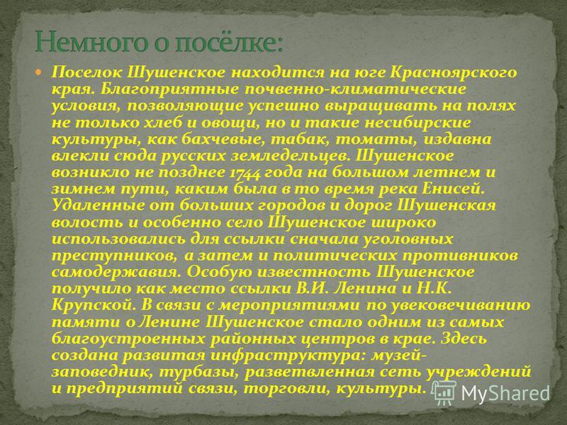 Поселок Шушенское находится на юге Красноярского края. Благоприятные почвенно-климатические условия, позволяющие успешно выращивать на полях не только хлеб и овощи, но и такие несибирские культуры, как бахчевые, табак, томаты, издавна влекли сюда рус