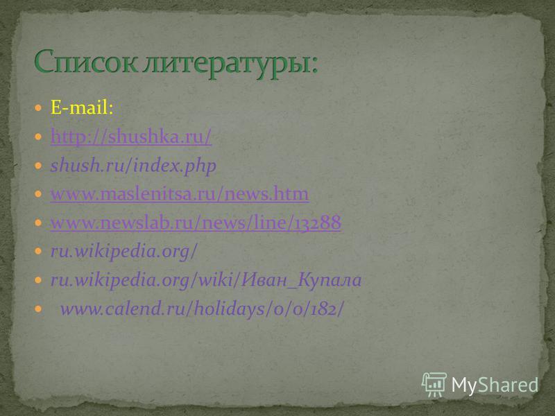 E-mail: http://shushka.ru/ shush.ru/index.php www.maslenitsa.ru/news.htm www.newslab.ru/news/line/13288 ru.wikipedia.org/ ru.wikipedia.org/wiki/Иван_Купала www.calend.ru/holidays/0/0/182/