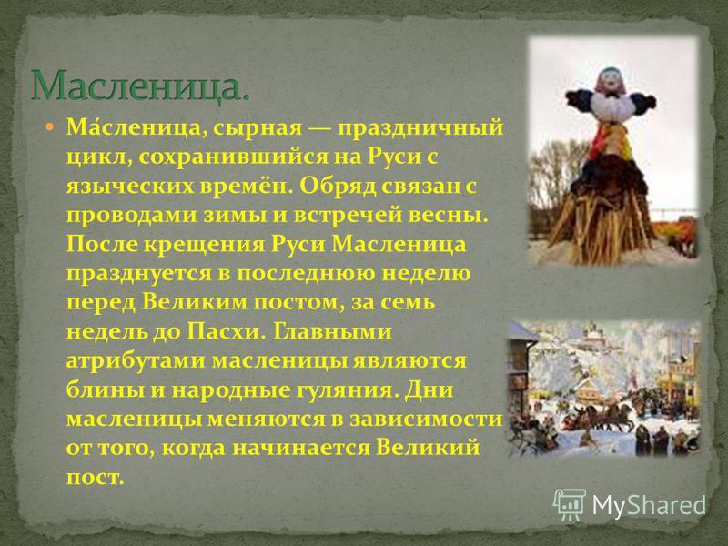 Ма́масленица, сырная праздничный цикл, сохранившийся на Руси с языческих времён. Обряд связан с проводами зимы и встречей весны. После крещения Руси Мамасленица празднуется в последнюю неделю перед Великим постом, за семь недель до Пасхи. Главными ат