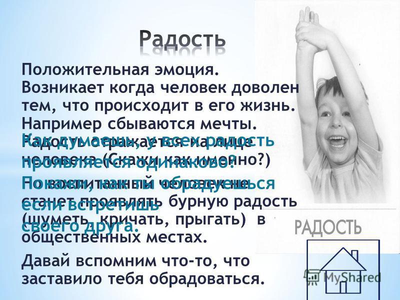 Положительная эмоция. Возникает когда человек доволен тем, что происходит в его жизнь. Например сбываются мечты. Радость отражается на лице человека (Скажи как именно?) Но воспитанный человек не станет проявлять бурную радость (шуметь, кричать, прыга