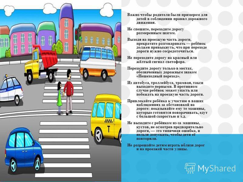 Важно чтобы родители были примером для детей в соблюдении правил дорожного движения. Не спешите, переходите дорогу размеренным шагом. Выходя на проезжую часть дороги, прекратите разговаривать ребёнок должен привыкнуть, что при переходе дороги нужно с