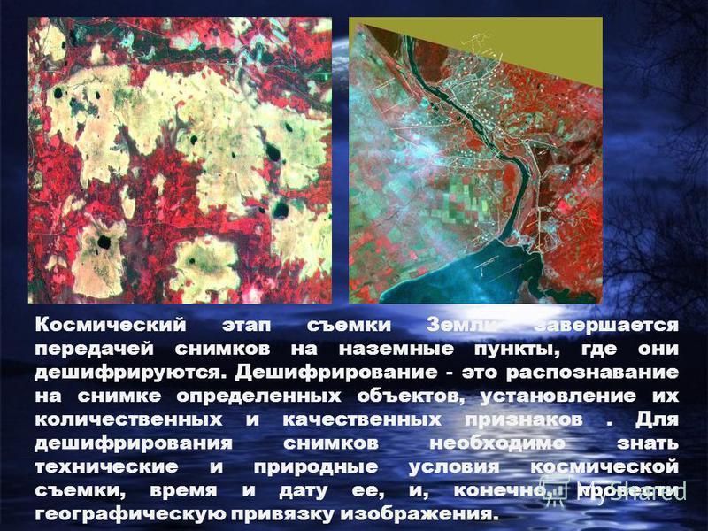 Космический этап съемки Земли завершается передачей снимков на наземные пункты, где они дешифрируются. Дешифрирование - это распознавание на снимке определенных объектов, установление их количественных и качественных признаков. Для дешифрирования сни