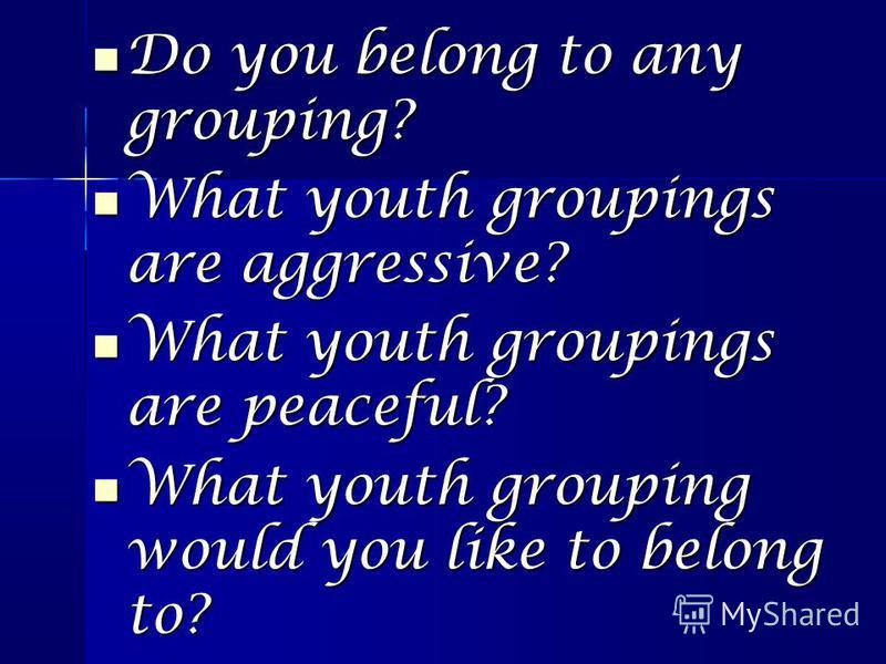 Do you belong to any grouping? Do you belong to any grouping? What youth groupings are aggressive? What youth groupings are aggressive? What youth groupings are peaceful? What youth groupings are peaceful? What youth grouping would you like to belong