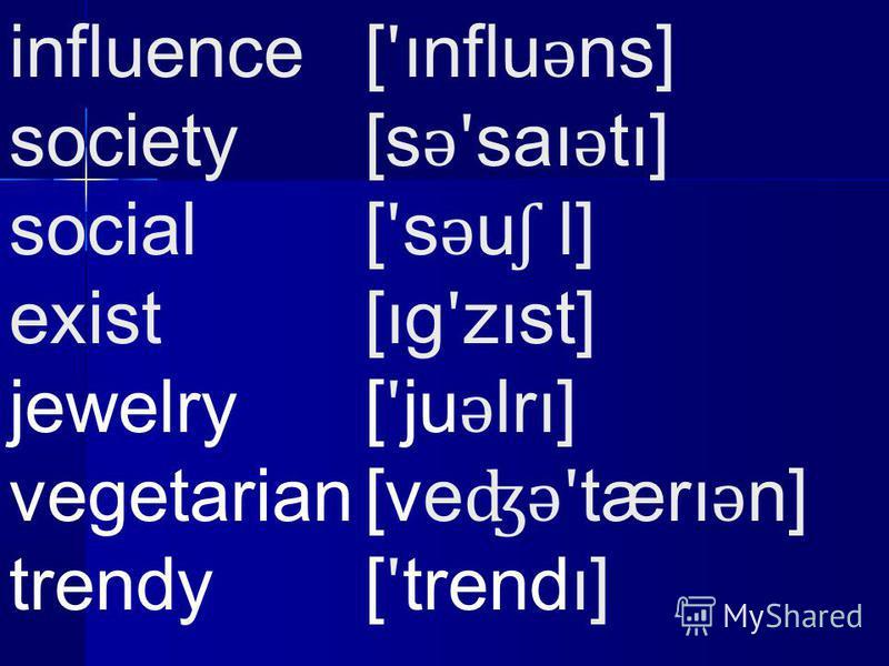 influence [ ʹ ınflu ǝ ns] society[s ǝʹ saı ǝ tı] social[ ʹ s ǝ u ʃ l] exist[ıg ʹ zıst] jewelry[ ʹ ju ǝ lrı] vegetarian[ve ʤǝʹ tærı ǝ n] trendy[ ʹ trendı]