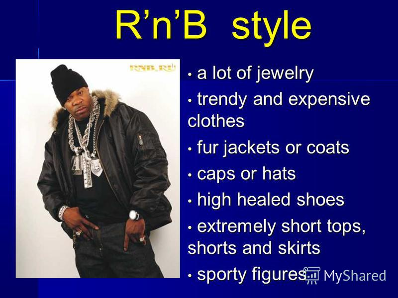 RnB style a lot of jewelry a lot of jewelry trendy and expensive clothes trendy and expensive clothes fur jackets or coats fur jackets or coats caps or hats caps or hats high healed shoes high healed shoes extremely short tops, shorts and skirts extr