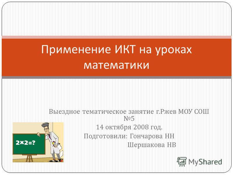 Выездное тематическое занятие г. Ржев МОУ СОШ 5 14 октября 2008 год. Подготовили : Гончарова НН Шершакова НВ Применение ИКТ на уроках математики