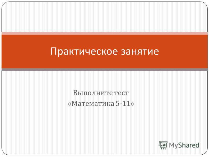 Выполните тест « Математика 5-11» Практическое занятие