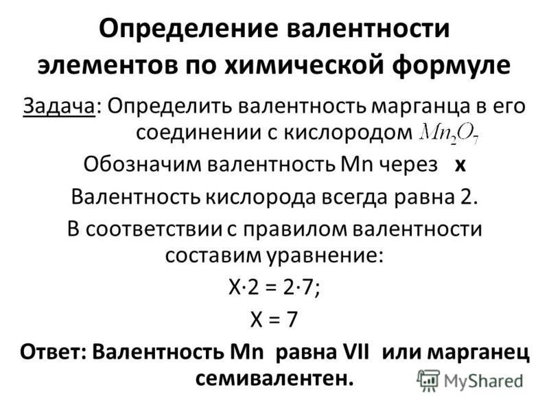 Определение валентности элементов по химической формуле Задача: Определить валентность марганца в его соединении с кислородом Обозначим валентность Mn через x Валентность кислорода всегда равна 2. В соответствии с правилом валентности составим уравне