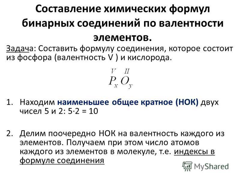 Cоставление химических формул бинарных соединений по валентности элементов. Задача: Cоставить формулу соединения, которое состоит из фосфора (валентность V ) и кислорода. 1. Находим наименьшее общее кратное (НОК) двух чисел 5 и 2: 5·2 = 10 2. Делим п