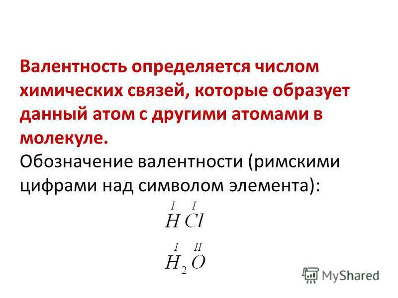 Валентность определяется числом химических связей, которые образует данный атом с другими атомами в молекуле. Обозначение валентности (римскими цифрами над символом элемента):