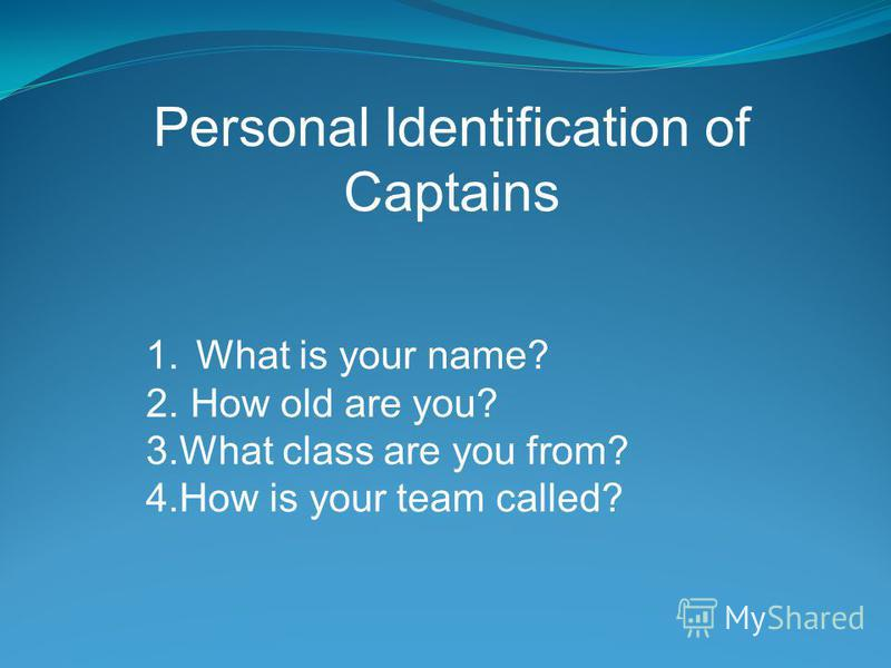 Personal Identification of Captains 1.What is your name? 2. How old are you? 3.What class are you from? 4.How is your team called?