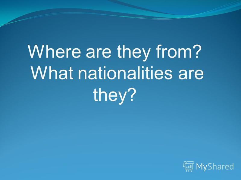 Where are they from? What nationalities are they?