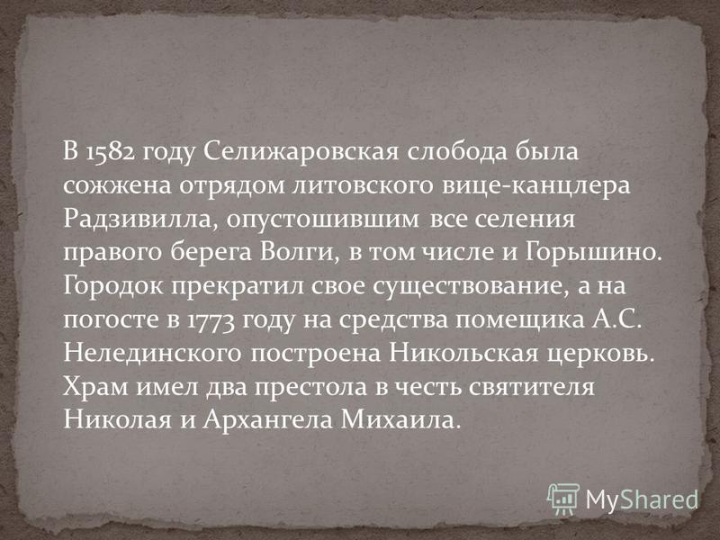 В 1582 году Селижаровская слобода была сожжена отрядом литовского вице-канцлера Радзивилла, опустошившим все селения правого берега Волги, в том числе и Горышино. Городок прекратил свое существование, а на погосте в 1773 году на средства помещика А.С