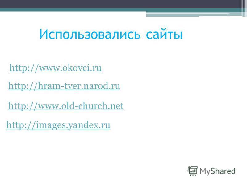 Использовались сайты http://www.okovci.ru http://hram-tver.narod.ru http://www.old-church.net http://images.yandex.ru