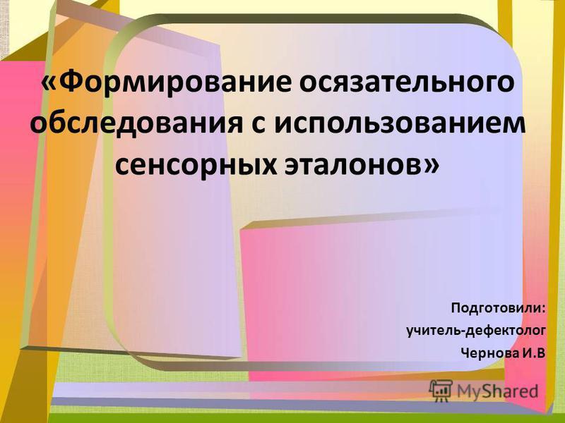 Подготовили: учитель-дефектолог Чернова И.В «Формирование осязательного обследования с использованием сенсорных эталонов»