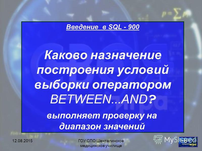 12.08.2015ГОУ СПО Шенталинское медицинское училище Введение в SQL- 800 Каково назначение построения условий выборки оператором LIKE? выполняет сравнение строковых значений