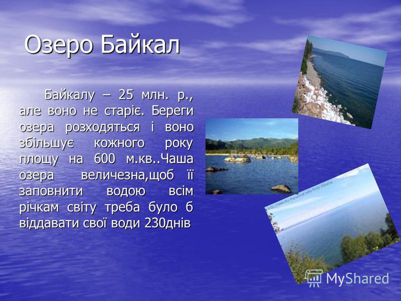 Озеро Байкал Байкалу – 25 млн. р., але воно не старіє. Береги озера розходяться і воно збільшує кожного року площу на 600 м.кв..Чаша озера величезна,щоб її заповнити водою всім річкам світу треба було б віддавати свої води 230днів