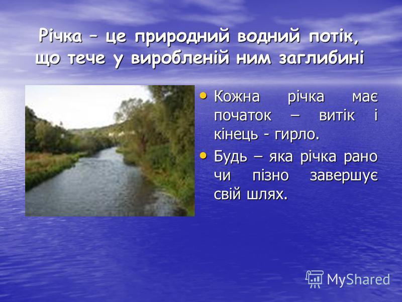 Річка – це природний водний потік, що тече у виробленій ним заглибині Кожна річка має початок – витік і кінець - гирло. Кожна річка має початок – витік і кінець - гирло. Будь – яка річка рано чи пізно завершує свій шлях. Будь – яка річка рано чи пізн