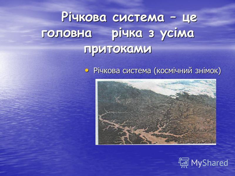 Річкова система – це головна річка з усіма притоками Річкова система (космічний знімок) Річкова система (космічний знімок)
