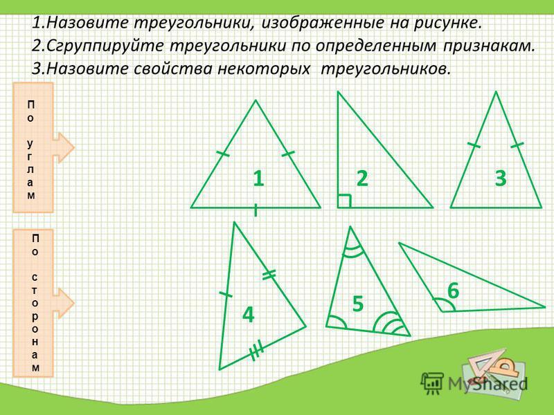 1. Назовите треугольники, изображенные на рисунке. 2. Сгруппируйте треугольники по определенным признакам. 3. Назовите свойства некоторых треугольников. П о у г л а м П о с т о р о н а м 1 1 3 3 4 6 5 2 2