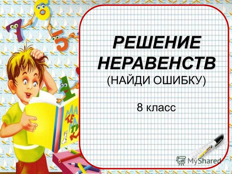 РЕШЕНИЕНЕРАВЕНСТВ (НАЙДИ ОШИБКУ) 8 класс