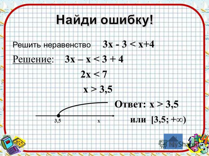 Решить неравенство 3 х - 3 < х+4 Решение: 3 х – х < 3 + 4 2 х < 7 х > 3,5 Ответ: х > 3,5 3,5 х или [3,5; +)