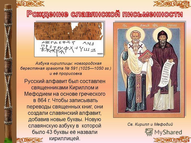 Русский алфавит был составлен священниками Кириллом и Мефодием на основе греческого в 864 г. Чтобы записывать переводы священных книг, они создали славянский алфавит, добавив новые буквы. Новую славянскую азбуку в которой было 43 буквы её назвали кир