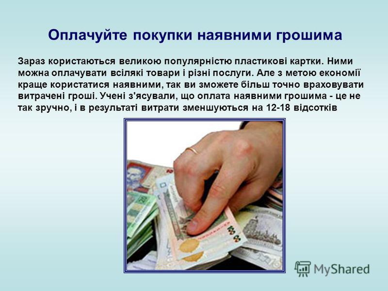 Оплачуйте покупки наявними грошима Зараз користаються великою популярністю пластикові картки. Ними можна оплачувати всілякі товари і різні послуги. Але з метою економії краще користатися наявними, так ви зможете більш точно враховувати витрачені грош