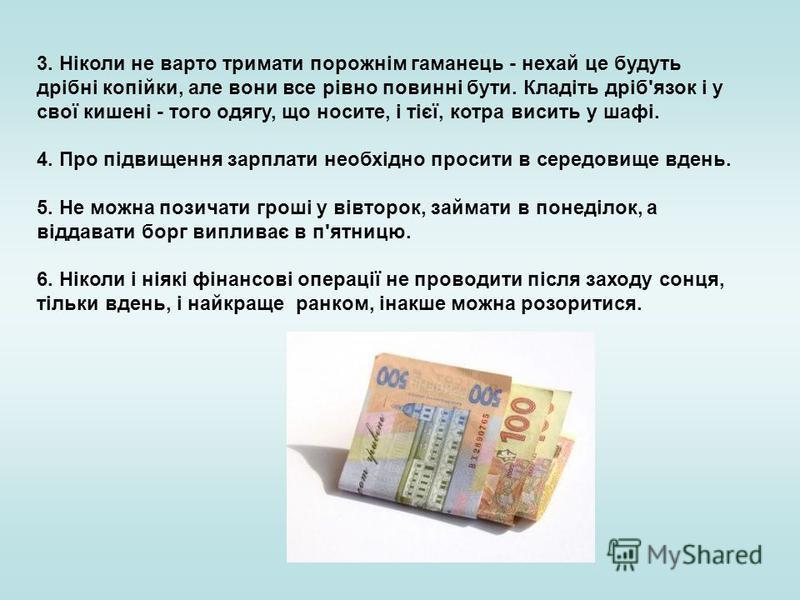 3. Ніколи не варто тримати порожнім гаманець - нехай це будуть дрібні копійки, але вони все рівно повинні бути. Кладіть дріб'язок і у свої кишені - того одягу, що носите, і тієї, котра висить у шафі. 4. Про підвищення зарплати необхідно просити в сер